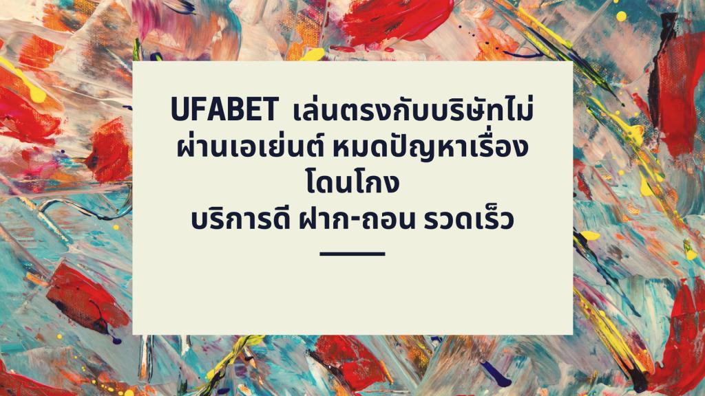 UFABET เล่นตรงกับบริษัทไม่ผ่านเอเย่นต์ หมดปัญหาเรื่องโดนโกง - บริการดี ฝาก-ถอน รวดเร็ว